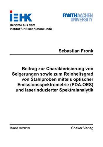 Beitrag zur Charakterisierung von Seigerungen sowie zum Reinheitsgrad von Stahlproben mittels optischer Emissionsspektrometrie (PDA-OES) und ... aus dem Institut für Eisenhüttenkunde)
