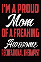 I'm a Proud Mom Of a Freaking Awesome Recreational Therapist: Funny Blank Lined Notebook, Fun For mom Grandma , Perfect Saying for Everyday Idea Journal