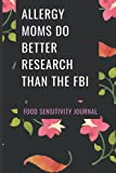 Allergy Moms Do Better Research Than The FBI: 3 Month Food Sensitivity Journal with 30 Trigger Foods (Tracker Journals That Help With Your IBS or Food Sensitivities Symptoms)