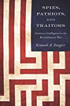 Spies, Patriots, and Traitors: American Intelligence in the Revolutionary War