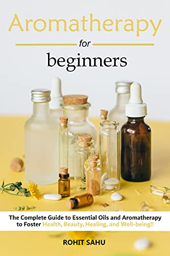 Aromatherapy For Beginners: The Complete Guide to Essential Oils and Aromatherapy to Foster Health, Beauty, Healing, and Well-being!! (English Edition)
