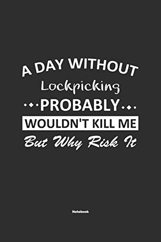 A Day Without Lockpicking Probably Wouldn't Kill Me But Why Risk It Notebook: NoteBook / Journla Lockpicking Gift, 120 Pages, 6x9, Soft Cover, Matte Finish