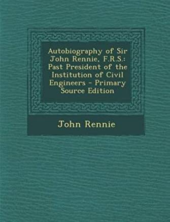 [(Autobiography of Sir John Rennie, F.R.S. : Past President of the Institution of Civil Engineers - Primary Source Edition)] [By (author) John Rennie] published on (March, 2014)