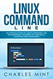 LINUX COMMAND LINE: An Introduction to Linux Command Line Environment, Learning to Use Shell Scripting and Commands
