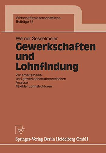 Gewerkschaften und Lohnfindung: Zur Arbeitsmarkt- Und Gewerkschaftstheoretischen Analyse Flexibler Lohnstrukturen (Wirtschaftswissenschaftliche ... Beiträge (75), Band 75)