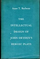 Intellectual Design of John Dryden's Heroic Plays