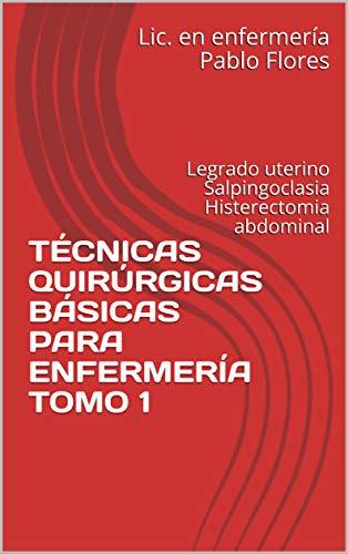 TÉCNICAS QUIRÚRGICAS BÁSICAS PARA ENFERMERÍA TOMO 1: Legrado uterino Salpingoclasia Histerectomia abdominal
