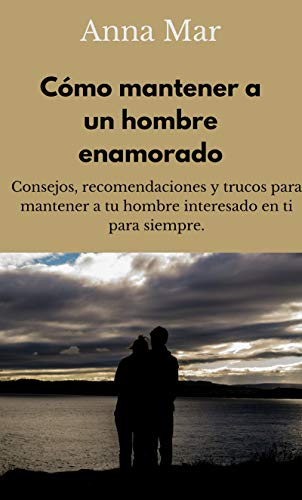 Cómo mantener a un hombre enamorado. Consejos, recomendaciones y trucos para mantener a tu hombre interesado en ti para siempre.
