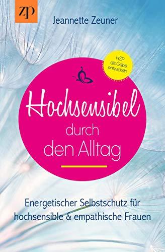 Hochsensibel durch den Alltag - Hochsensibilität: Energetischer Selbstschutz für hochsensible und empathische Frauen