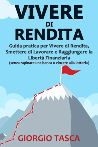 Vivere di Rendita: Guida pratica per Vivere di Rendita, Smettere di Lavorare e Raggiungere la Libertà Finanziaria (senza rapinare una banca o vincere alla lotteria)