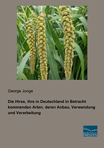 Die Hirse, ihre in Deutschland in Betracht kommenden Arten, deren Anbau, Verwendung und Verarbeitung