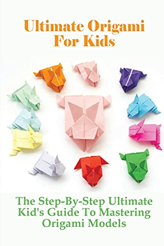 Ultimate Origami For Kids: The Step-By-Step Ultimate Kid's Guide To Mastering Origami Models: Unique Origami Designs For Children