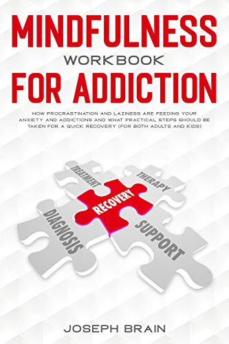 Mindfulness Workbook for Addiction: How Procrastination and Laziness Are Feeding Your Anxiety and Addictions and What Practical Steps Should Be Taken for A Quick Recovery (for Both Adults and Kids)