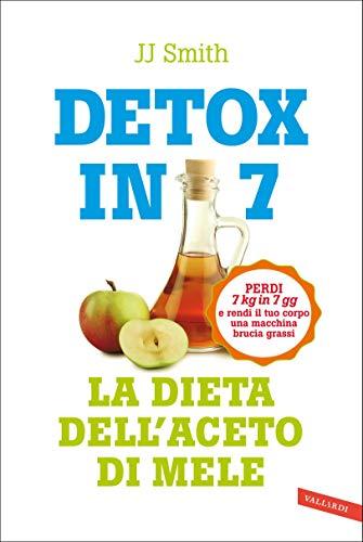 Detox in 7. La dieta dell'aceto di mele: Perdi 7 kg in 7 gg e rendi il tuo corpo una macchina brucia grassi
