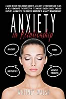 Anxiety in Relationship: A guide on how to eliminate anxiety, jealousy, attachment and fears in relationships. The effective techniques every couple should employ, along with the proven secrets to a happy relationship.