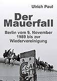 Der Mauerfall: Berlin vom 9. November 1989 bis zur Wiedervereinigung
