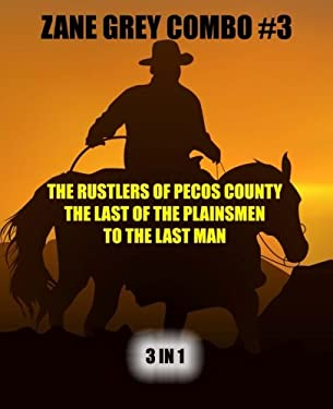 Zane Grey Combo #3: The Rustlers of Pecos County/The Last of the Plainsmen/To the Last Man (Zane Grey Omnibus) (Volume 3)