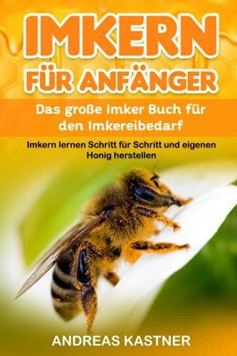 Imkern für Anfänger: Das große Imker Buch für den Imkereibedarf - Imkern lernen Schritt für Schritt und eigenen Honig herstellen inkl. Jahresablauf, Honig- und Bienenwachsverarbeitung und vieles mehr!