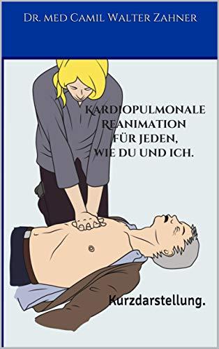 Kardiopulmonale Reanimation für jeden, wie du und ich.: Kurzdarstellung.