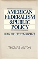 American Federalism and Public Policy: How the System Works