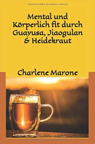 Mental und körperlich fit durch Guayusa & Jiaogulan: Stressbewältigung,  Fitness und Klarträume durch Guayusa & Jiaogulan (Mental und körperlich fit mit Guayusa, Jiaogulan & Heidekrautblüten, Band 1)