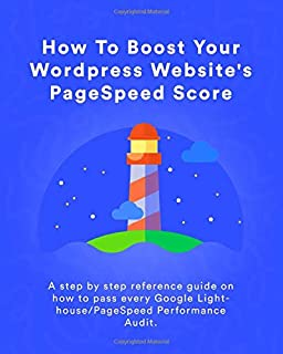 How To Boost Your WordPress Website's PageSpeed Score: A step by step reference guide on how to pass every Google Lighthouse/PageSpeed Performance Audit.