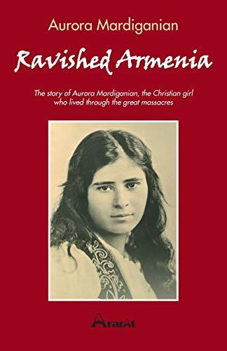 Ravished Armenia: The story of Aurora Mardiganian, The Christian Girl Who Survived the Great Massacres