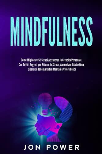 Mindfulness: Come Migliorare Sé Stessi Attraverso la Crescita Personale. Con Tutti i Segreti per Ridurre lo Stress, Aumentare l'Autostima, Liberarsi delle Abitudini Mentali e Vivere Felici