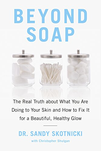 Beyond Soap: The Real Truth about What You Are Doing to Your Skin and How to Fix It for a Beautiful, Healthy Glow