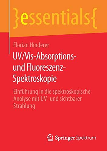 UV/Vis-Absorptions- und Fluoreszenz-Spektroskopie: Einführung in die spektroskopische Analyse mit UV- und sichtbarer Strahlung (essentials)