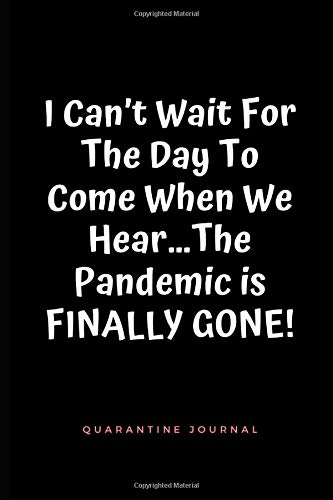 I Can't Wait For The Day To Come When We Hear…The Pandemic is FINALLY GONE! Quarantine Journal: Pandemic Journal, Notebook Blank Lined Notebook Diary, A Diary Of Reflect On Lockdown & Self Isolation