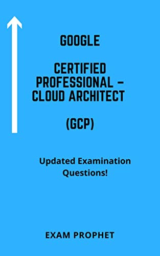 GOOGLE CERTIFIED PROFESSIONAL – CLOUD ARCHITECT (GCP) UPDATED EXAMINATION QUESTIONS (English Edition)