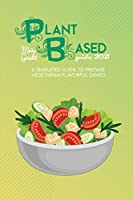 Plant Based Guide 2021: A Simplified Guide To Prepare Vegetarian Flavorful Dishes