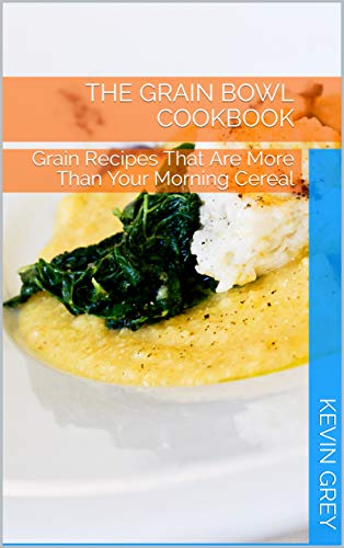 The Grain Bowl Cookbook: Grain Recipes That Are More Than Your Morning Cereal (English Edition)