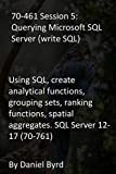 70-461 Session 5: Querying Microsoft SQL Server (write SQL): Using SQL, create analytical functions, grouping sets, ranking functions, spatial aggregates. SQL Server 12-17 (70-761) (English Edition)