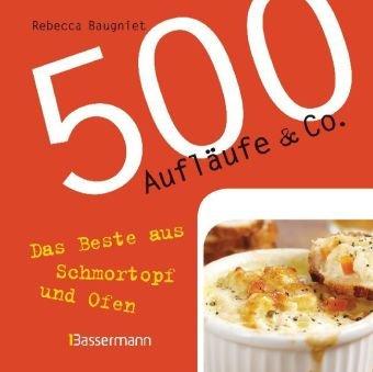 500 Aufläufe & Co.: Das Beste aus Schmortopf und Ofen