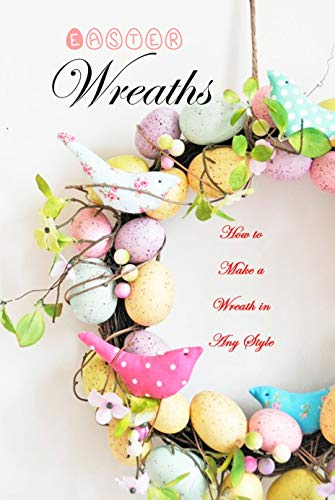Easter Wreaths: How to Make a Wreath in Any Style: Make Your Own Wreaths to Decorate Your Home All Year Round