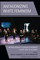 Antagonizing White Feminism: Intersectionality's Critique of Women's Studies and the Academy (Feminist Strategies: Flexible Theories and Resilient Practices)