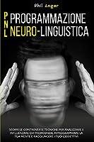 PNL - Programmazione Neuro-Linguistica: Scopri le Controverse Tecniche per Analizzare e Influenzare Chi Ti Circonda, Riprogrammare la Tua Mente e Raggiungere i Tuoi Obbiettivi