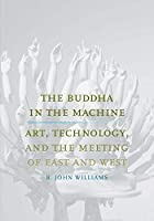 The Buddha in the Machine: Art, Technology, and the Meeting of East and West (Yale Studies in English)