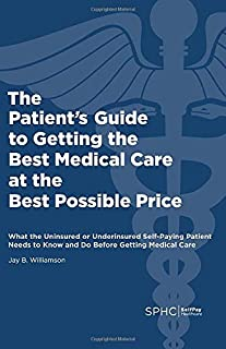 The Patient's Guide to Getting the Best Medical Care at the Best Possible Price: What the Uninsured or Underinsured Self-Paying Patient Needs to Know and Do Before Getting Medical Care