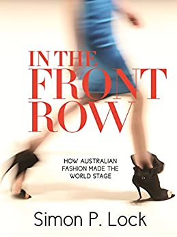 In The Front Row: How Australian Fashion made the World Stage by [Simon P Lock]