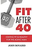 Fit After 40: - Staying Healthy & Fit For the Aging Man