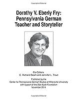 Dorathy V. Eberly Fry: Pennsylvania German Teacher and Storyteller 1601264399 Book Cover