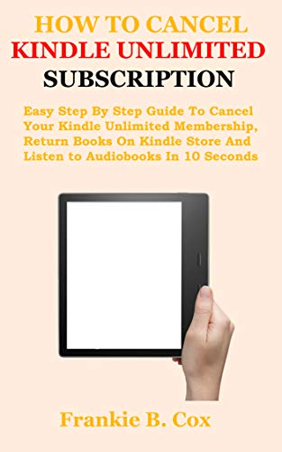 HOW TO CANCEL KINDLE UNLIMITED SUBSCRIPTION: Easy Step By Step Guide To Cancel Your Kindle Unlimited Membership, Return Books On Kindle Store And Listen to Audiobooks In 10 Seconds (English Edition)