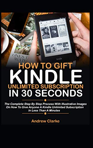 How To Gift Kindle Unlimited Subscription In 30 Seconds: The Complete Step By Step Process With Illustrative Images On How To Give Anyone A Kindle Unlimited Subscription In Less Than A Minute