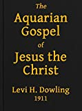 The Aquarian Gospel of Jesus the Christ: The Philosophic and Practical Basis of the Religion of the Aquarian Age of the World and of The Church Universal (English Edition)