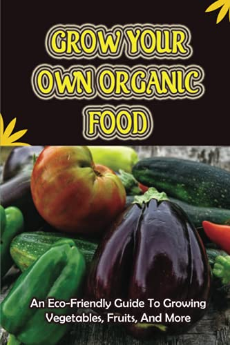 Grow Your Own Organic Food: An Eco-Friendly Guide To Growing Vegetables, Fruits, And More: How To Maintain Your Organic Garden