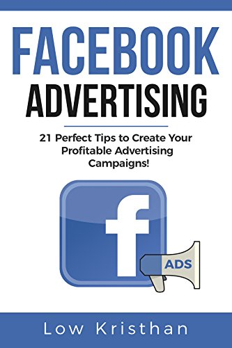 FACEBOOK ADVERTISING: 21 Perfect Tips to Create Your Profitable Advertising Campaigns!