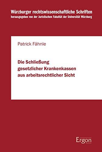 Die Schließung gesetzlicher Krankenkassen aus arbeitsrechtlicher Sicht (Wurzburger Rechtswissenschaftliche Schriften 99)